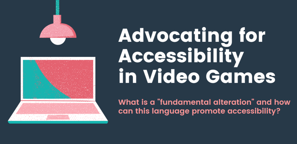 "Advocating for Accessibility in Video Games, What is a ""fundamental alteration"" and how can this language promote accessibility? A laptop to the left with a lightbulb over it."