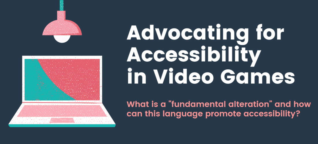 """Advocating for Accessibility in Video Games, What is a """"fundamental alteration"""" and how can this language promote accessibility? A laptop to the left with a lightbulb over it."""